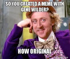 So Original Meme - so you created a meme with gene wilder how original willy wonka