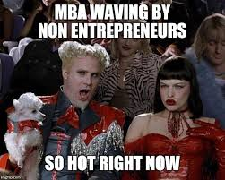 Mba Meme - mba are for bureaucrats not for real entrepreneurs imgflip
