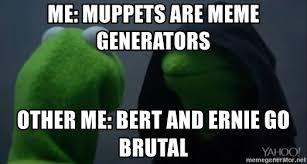 Meme Generators - me muppets are meme generators other me bert and ernie go brutal