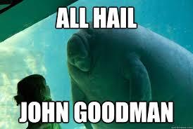John Goodman Meme - all hail john goodman overlord manatee quickmeme
