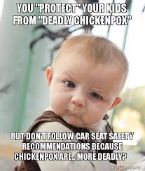 Car Seat Meme - you protect your kids from deadly chickenpox but don t follow
