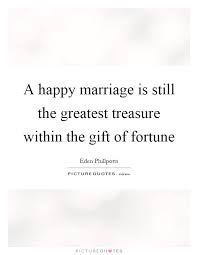 Happy Wedding Quotes A Happy Marriage Is Still The Greatest Treasure Within The Gift