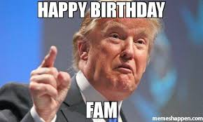 Fam Memes - happy birthday fam meme donald trump 43024 memeshappen