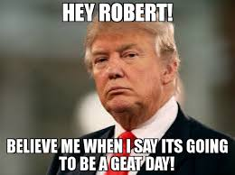 Robert Memes - hey robert believe me when i say its going to be a geat day meme