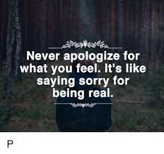 Memes About Being Sorry - never apologize for what you feel it s like saying sorry for being