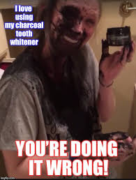 You Re Doing It Wrong Meme - i love using my charcoal tooth whitener you re doing it wrong meme