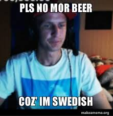 Swedish Meme - pls no mor beer coz im swedish make a meme