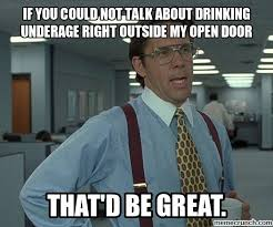 Underage Drinking Meme - you could not talk about drinking underage right outside my open door