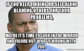 How To Keep A Man Meme - if you keep finding ur self alone blaming others for your problems