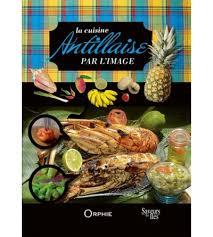cuisine antillaise la cuisine antillaise par l image editions orphie