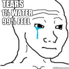 Feels Meme - tears 1 water 99 feel i know that feel quickmeme