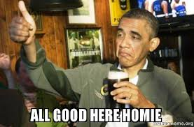 Good Meme Pictures - all good here homie upvote obama make a meme