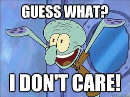 I Don T Care Meme - squidward guess what i dont care memes quickmeme