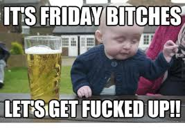 Lets Get Fucked Up Meme - its friday bitches letsget fucked up quick meme com bitch meme