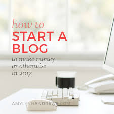 how to start a blog to make money or otherwise in 2017