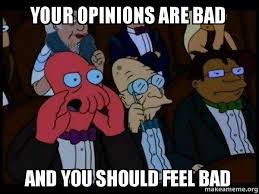 your opinions are bad and you should feel bad your meme is bad and