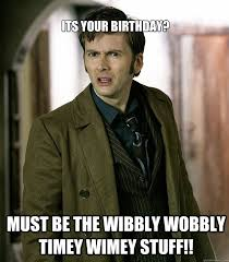 Doctor Who Birthday Meme - its your birthday must be the wibbly wobbly timey wimey stuff