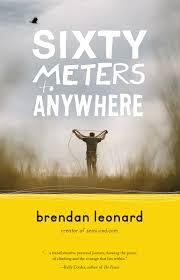 sixty meters to anywhere brendan leonard 9781680510409 amazon