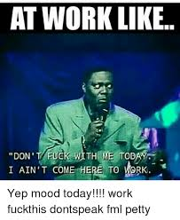 Fuck Work Meme - at work like don t fuck with me today i ain t come here to work
