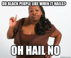 People Be Like Meme - do black people like when it hails oh hail no misc quickmeme