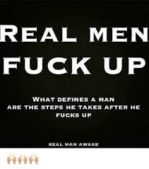 What Defines A Meme - real men fuck up what defines a man are the steps he takes after
