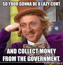 Cunt Meme - so your gonna be a lazy cunt and collect money from the government