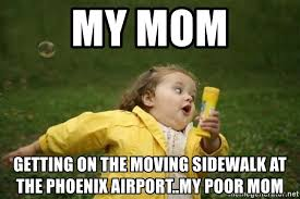 Moving Away Meme - my mom getting on the moving sidewalk at the phoenix airport my