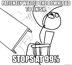 Meme Download - patiently waited the download to finish stops at 99 desk flip
