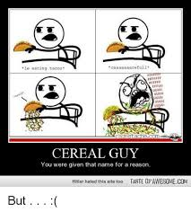 Cereal Guy Meme - caaaaaaarefull le eating tacos alan stache com cereal guy you were