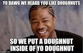 Doughnut Meme - yo dawg heard you meme imgflip
