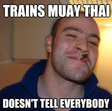 Muay Thai Memes - trains muay thai doesn t tell everybody misc quickmeme