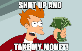 Shut Up And Take My Money Meme - shut up and take my money imgur