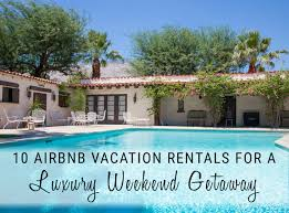 rentals for 10 airbnb vacation rentals for a luxury weekend getaway