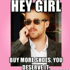 Buy All The Shoes Meme - ryan gosling hey girl it s funny because it s true
