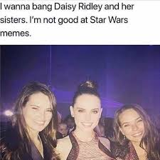 Star Wars Memes - dopl3r com memes i wanna bang daisy ridley and her sisters im