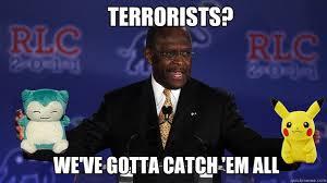 Herman Cain Meme - terrorists we ve gotta catch em all herman cain loves pokemon