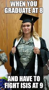 Funny Graduation Memes - army memes when you graduate at 8 and have to fight isis at 9