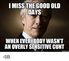 Cunt Meme - i miss the good old days an overly sensitive cunt sb meme on me me