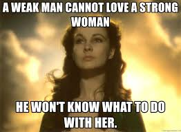 Strong Woman Meme - a weak man cannot love a strong woman he won t know what to do