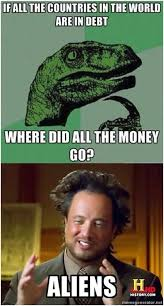Aliens Guy Meme Generator - if all the countries in the world are in debt where did all the