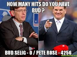 Pete Rose Meme - how many hits do you have bud bud selig 0 pete rose 4256
