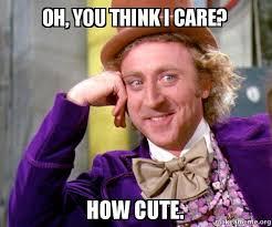 oh you think i care how cute willy wonka sarcasm meme make a meme