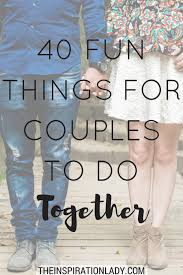 40 things for couples to do together the inspiration