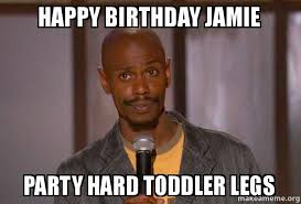 Jamie Meme - happy birthday jamie party hard toddler legs dave chapelle