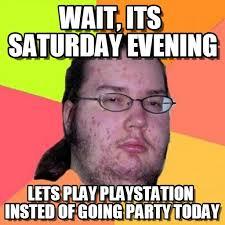It S Saturday Meme - wait its saturday evening butthurt dweller meme on memegen