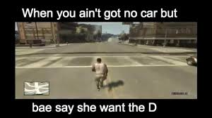 She Wants The D Meme - when you ain t got no car but bae say she wants the d youtube