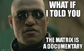 Meme Documentary - the matrix is a documentary imgflip