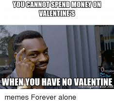 No Valentine Meme - you cannotspend money on valentines opening when you have no