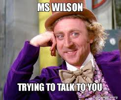 Wilson Meme - ms wilson trying to talk to you willy wonka sarcasm meme make