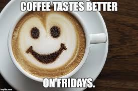 Friday Coffee Meme - coffee imgflip